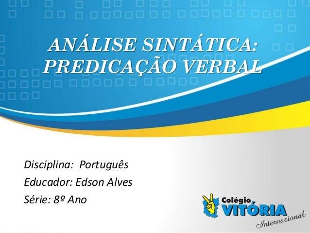 Crateús/CE ANÁLISE SINTÁTICA: PREDICAÇÃO VERBAL Disciplina: Português Educador: Edson Alves Série: 8º Ano