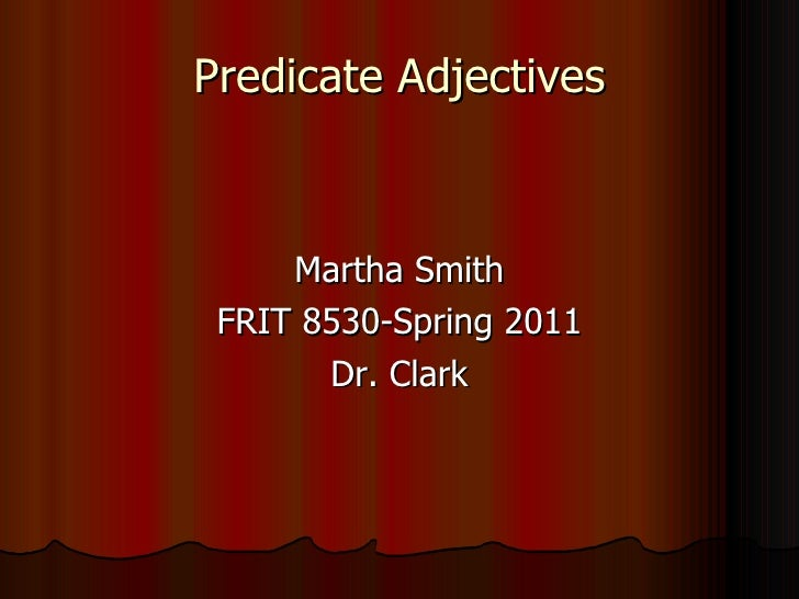 Predicate Adjectives <ul><li>Martha Smith </li></ul><ul><li>FRIT 8530-Spring 2011 </li></ul><ul><li>Dr. Clark </li></ul>