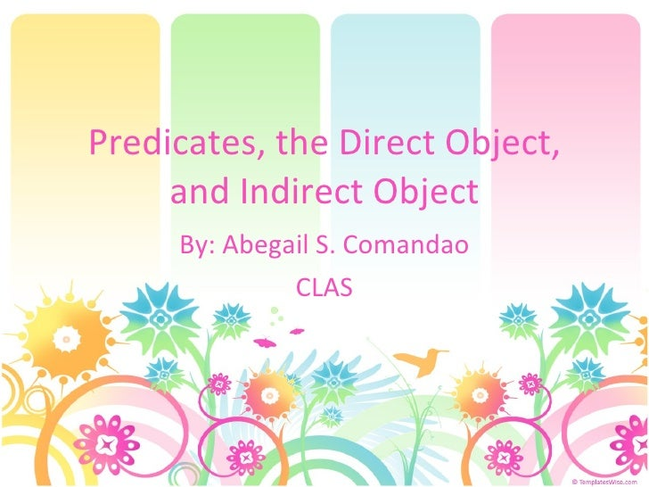 Predicates, the Direct Object, and Indirect Object By: Abegail S. Comandao CLAS