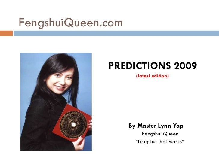 FengshuiQueen.com <ul><li>PREDICTIONS 2009 </li></ul><ul><li>(latest edition) </li></ul><ul><li>By Master Lynn Yap </li></...