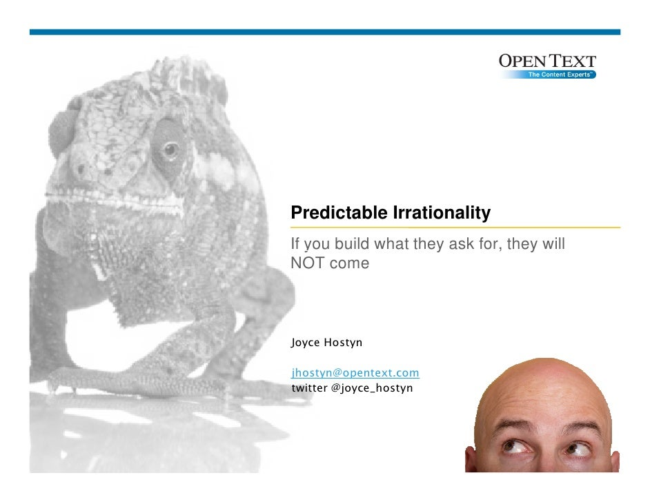 Predictable Irrationality If you build what they ask for, they will NOT come    Joyce Hostyn  jhostyn@opentext.com twitter...