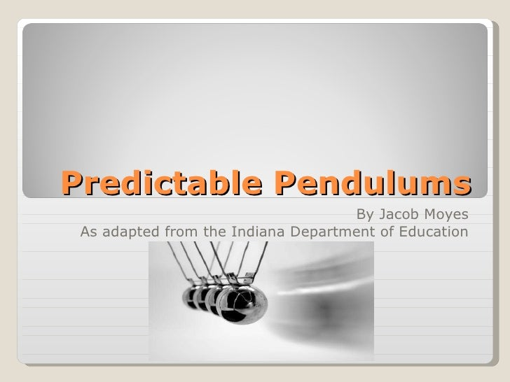Predictable Pendulums By Jacob Moyes As adapted from the Indiana Department of Education