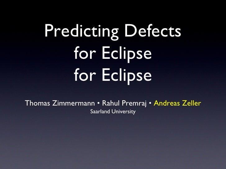 Predicting Defects for Eclipse for Eclipse <ul><li>Thomas Zimmermann • Rahul Premraj •  Andreas Zeller </li></ul><ul><li>S...