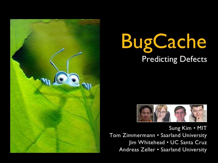 ` BugCache Predicting Defects Sung Kim • MIT Tom Zimmermann • Saarland University Jim Whitehead • UC Santa Cruz Andreas Ze...