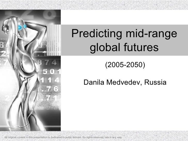 Predicting mid-range global futures (2005-2050) Danila Medvedev, Russia All original content in this presentation is dedic...