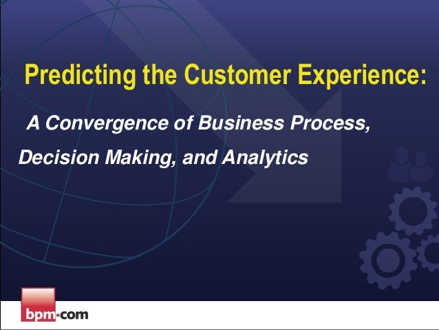 Predicting the Customer Experience: A Convergence of Business Process, Decision Making, and Analytics
