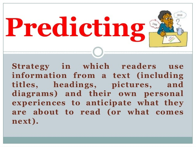 Predicting Strategy in which readers use information from a text (including titles, headings, pictures, and diagrams) and ...