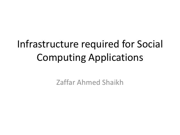 Infrastructure required for Social Computing Applications<br />Zaffar Ahmed Shaikh<br />