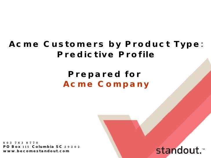 803 783 8770 PO Box 115 Columbia SC 29202 www.becomestandout.com Acme Customers by Product Type: Predictive Profile Prepar...