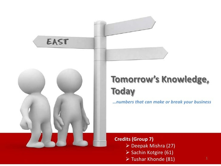 Tomorrow's Knowledge,Today…numbers that can make or break your businessCredits (Group 7)     Deepak Mishra (27)     Sach...