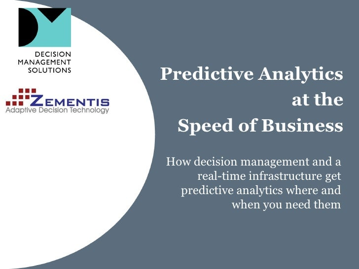 Predictive Analytics              at the  Speed of BusinessHow decision management and a     real-time infrastructure get ...