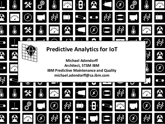 Predictive Analytics for IoT Michael Adendorff Architect, STSM IBM IBM Predictive Maintenance and Quality michael.adendorf...