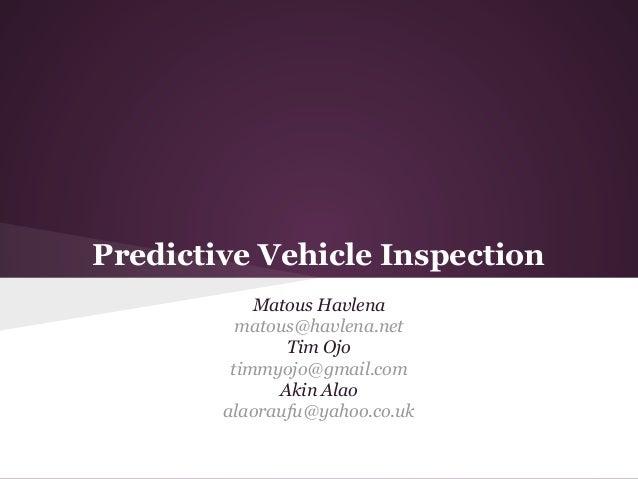 Predictive Vehicle Inspection Matous Havlena matous@havlena.net Tim Ojo timmyojo@gmail.com Akin Alao alaoraufu@yahoo.co.uk