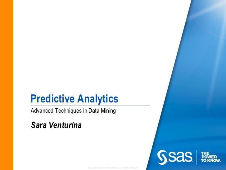 Predictive AnalyticsAdvanced Techniques in Data MiningSara Venturina                      Copyright © 2011, SAS Institute ...