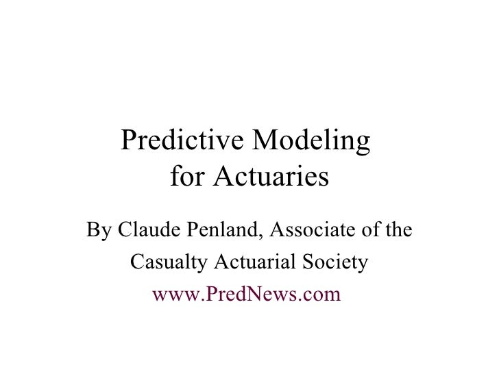 Predictive Modeling  for Actuaries By Claude Penland, Associate of the Casualty Actuarial Society www.PredNews.com