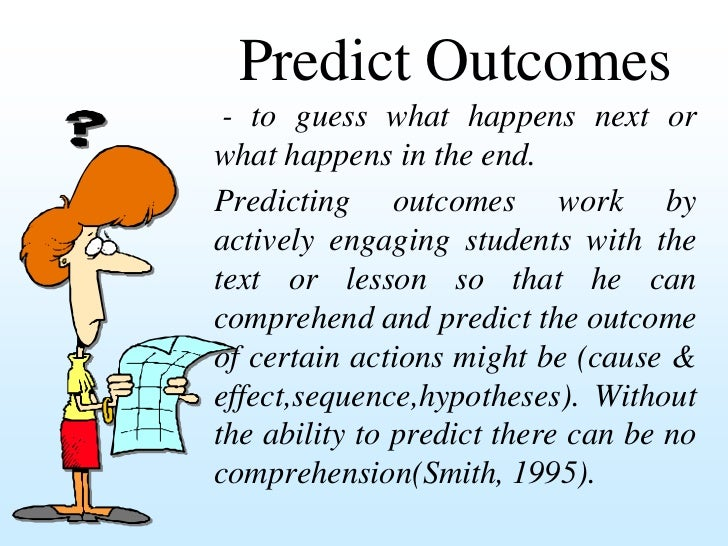 Predict Outcomes - to guess what happens next orwhat happens in the end.Predicting outcomes work byactively engaging stude...