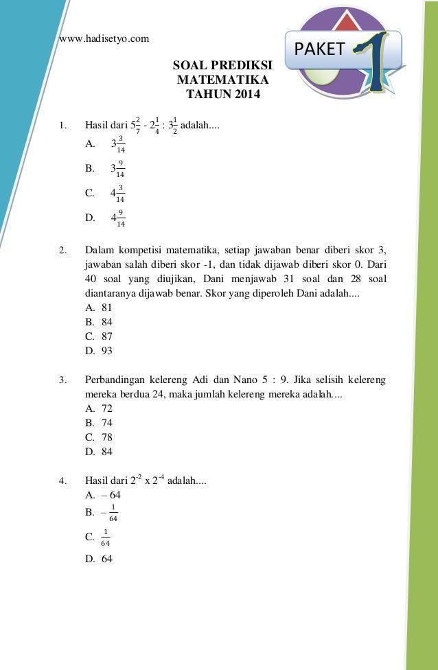www.hadisetyo.com SOAL PREDIKSI MATEMATIKA TAHUN 2014 1. Hasil dari 5 2 7 - 2 1 4 : 3 1 2 adalah.... A. 3 3 14 B. 3 9 14 C...