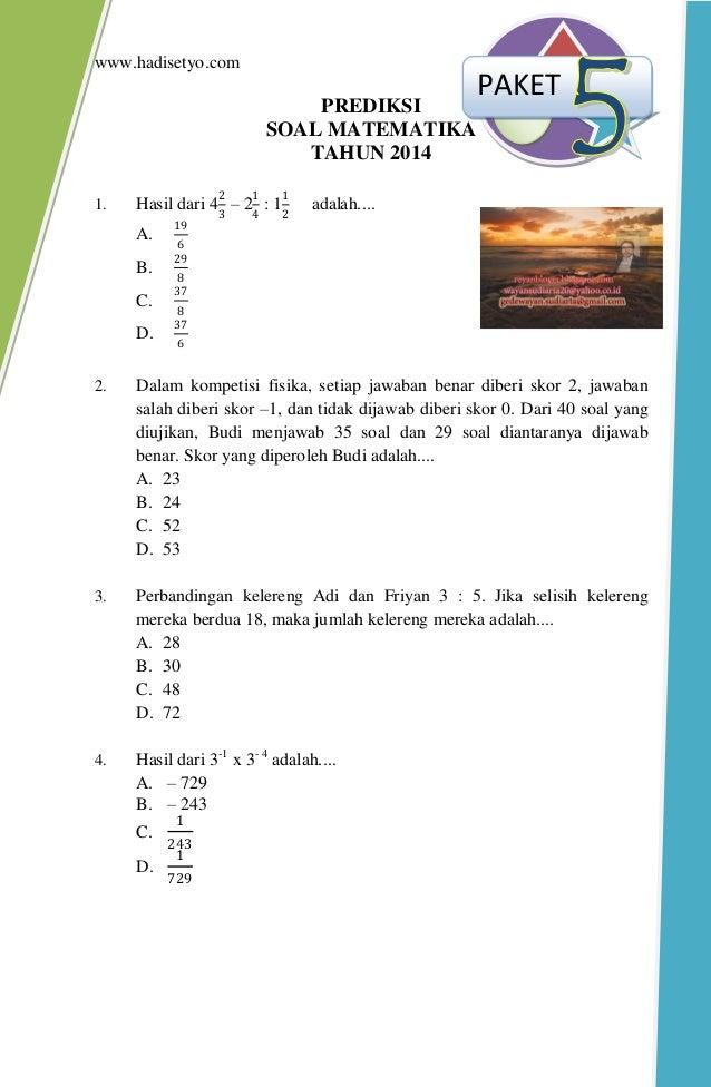 www.hadisetyo.com PREDIKSI SOAL MATEMATIKA TAHUN 2014 1. Hasil dari 4 2 3 – 2 1 4 : 1 1 2 adalah.... A. 19 6 B. 29 8 C. 37...