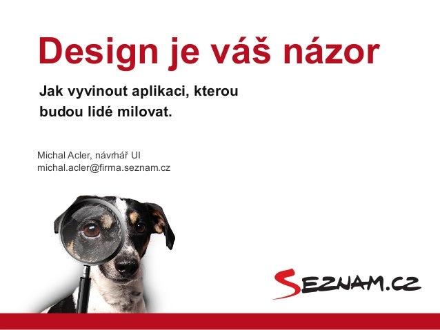 Michal Acler, návrhář UImichal.acler@firma.seznam.czJak vyvinout aplikaci, kteroubudou lidé milovat.Design je váš názor