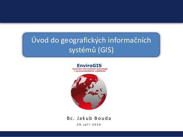 Úvod do geografických informačních systémů (GIS) Bc . Ja ku b Bo u d a 2 9 . z á ř í 2 0 1 0