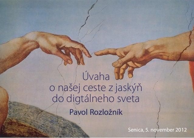 Úvahao našej ceste z jaskýňdo digtálneho sveta    Pavol Rozložník                      Senica, 5. november 2012