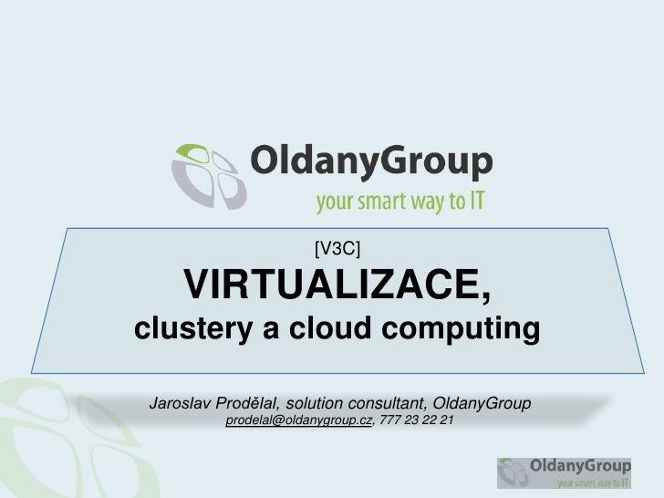 [V3C] VIRTUALIZACE,clustery a cloudcomputing<br />Jaroslav Prodělal, solutionconsultant, OldanyGroup<br />jprodelal@oldany...
