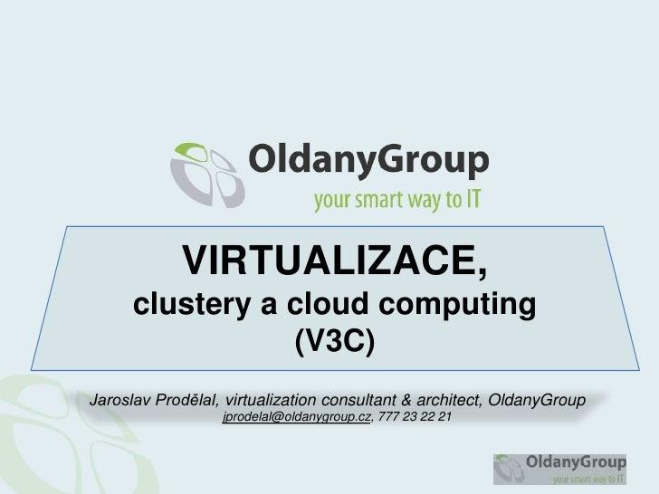 VIRTUALIZACE,clustery a cloudcomputing(V3C)<br />Jaroslav Prodělal, virtualizationconsultant & architect, OldanyGroup<br /...