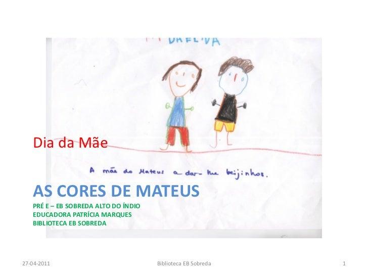 Dia da Mãe   AS CORES DE MATEUS   PRÉ E – EB SOBREDA ALTO DO ÍNDIO   EDUCADORA PATRÍCIA MARQUES   BIBLIOTECA EB SOBREDA27-...