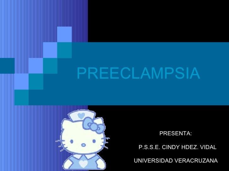 PREECLAMPSIA PRESENTA:   P.S.S.E. CINDY HDEZ. VIDAL UNIVERSIDAD VERACRUZANA