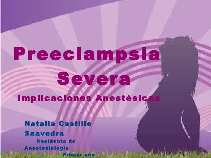 Preeclampsia  Severa Implicaciones Anestèsicas Natalia Castillo Saavedra Residente de Anestesiologìa Primer año Universida...