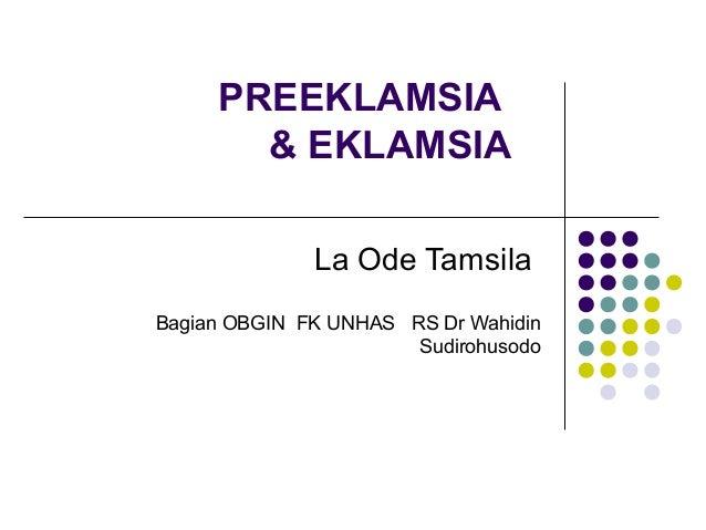 PREEKLAMSIA & EKLAMSIA La Ode Tamsila Bagian OBGIN FK UNHAS RS Dr Wahidin Sudirohusodo
