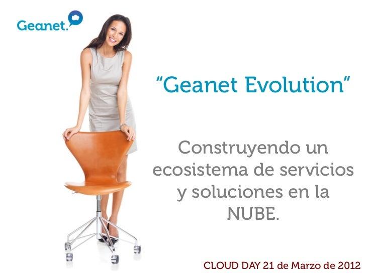 """""""Geanet Evolution""""   Construyendo unecosistema de servicios  y soluciones en la        NUBE.     CLOUD DAY 21 de Marzo de ..."""