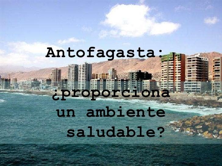 Antofagasta:<br />¿proporciona <br />un ambiente<br />saludable?<br />