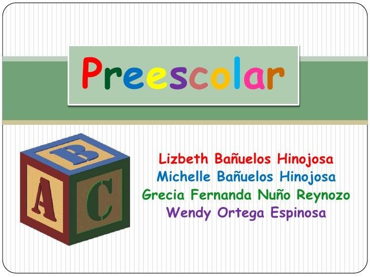 Preescolar<br />LizbethBañuelos Hinojosa<br />Michelle Bañuelos Hinojosa<br />Grecia FernandaNuñoReynozo<br />Wendy Ortega...