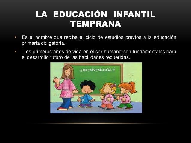 LA EDUCACIÓN INFANTIL                TEMPRANA•   Es el nombre que recibe el ciclo de estudios previos a la educación    pr...