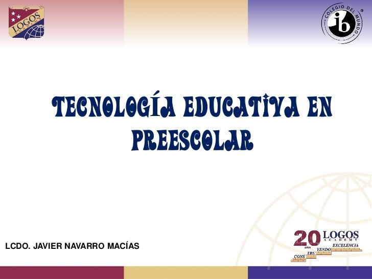 TECNOLOGÍA EDUCATIVA EN                PREESCOLARLCDO. JAVIER NAVARRO MACÍAS