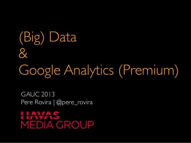 (Big) Data&Google Analytics (Premium)GAUC 2013Pere Rovira   @pere_rovira