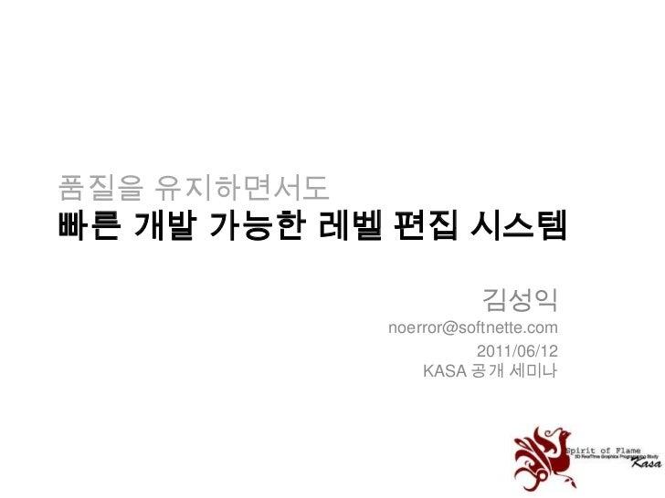 품질을 유지하면서도빠른 개발 가능한 레벨 편집 시스템<br />김성익noerror@softnette.com<br />2011/06/12KASA 공개 세미나<br />
