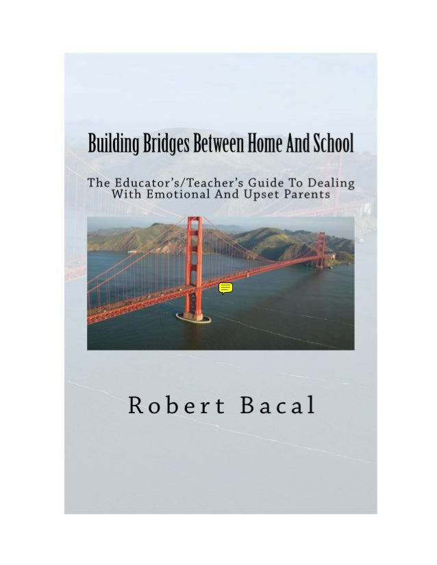 Building Bridges Between Home And School The Educator's/Teacher's Guide To Dealing With Emotional And Upset Parents  Rober...