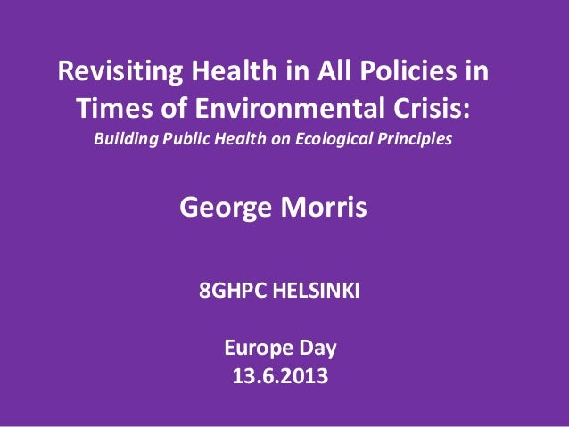 8GHPC HELSINKIEurope Day13.6.2013Revisiting Health in All Policies inTimes of Environmental Crisis:Building Public Health ...