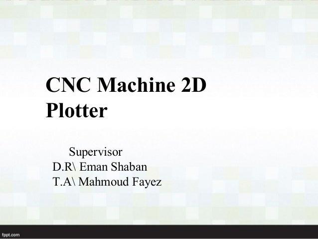 CNC Machine 2DPlotter   SupervisorD.R Eman ShabanT.A Mahmoud Fayez