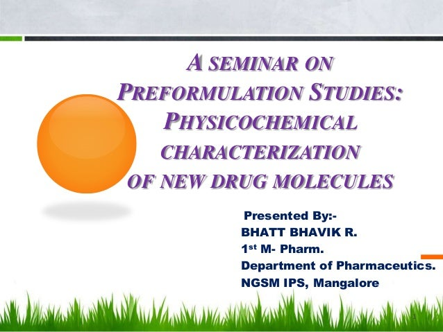 A SEMINAR ON PREFORMULATION STUDIES: PHYSICOCHEMICAL CHARACTERIZATION OF NEW DRUG MOLECULES Presented By:- BHATT BHAVIK R....