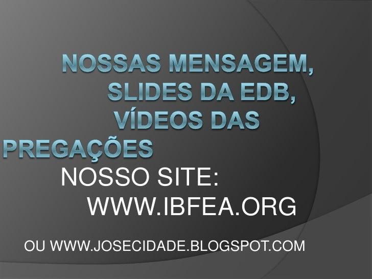 Nossas mensagem,                 slides da edb,                 vídeos das pregações<br />       NOSSO SITE:   ...