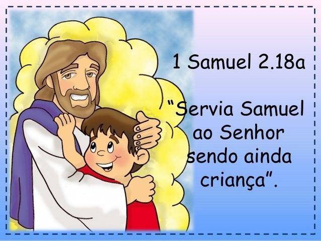 """1 Samuel 2.18a""""Servia Samuelao Senhorsendo aindacriança""""."""