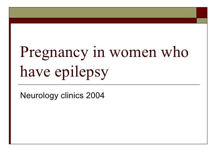 Pregnancy in women who have epilepsy