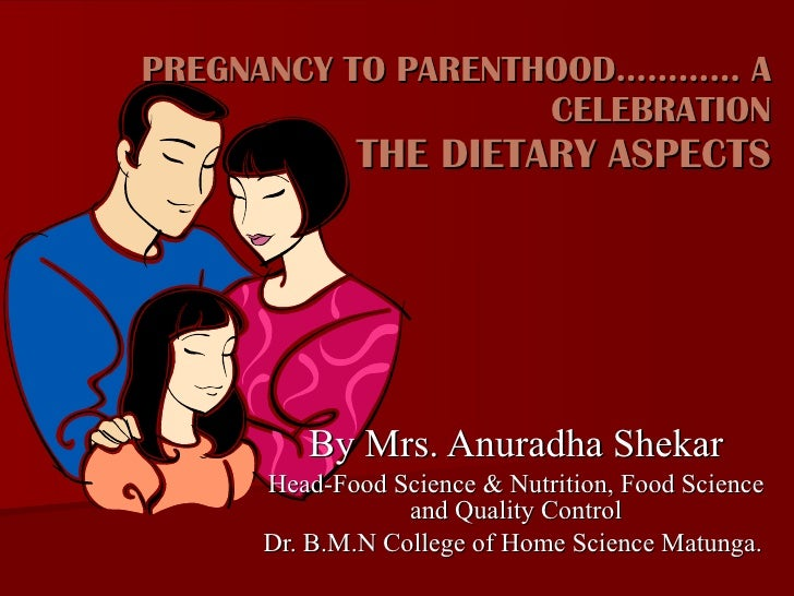 PREGNANCY TO PARENTHOOD………… A CELEBRATION THE DIETARY ASPECTS By Mrs. Anuradha Shekar Head-Food Science & Nutrition, Food ...