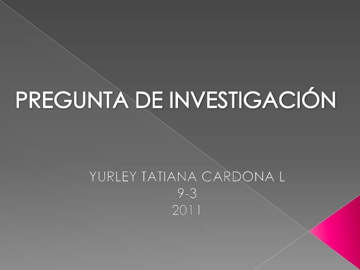 PREGUNTA DE INVESTIGACIÓN <br />YURLEY TATIANA CARDONA L<br />9-3 <br />2011<br />
