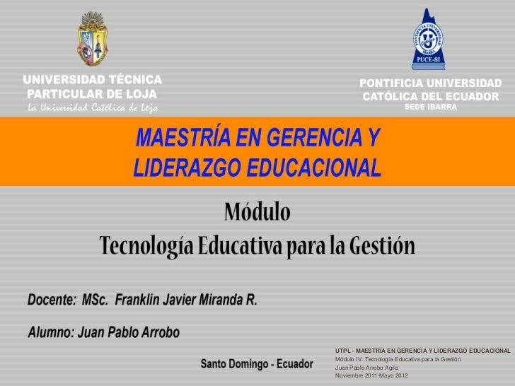 UTPL - MAESTRÍA EN GERENCIA Y LIDERAZGO EDUCACIONALMódulo IV. Tecnología Educativa para la GestiónJuan Pablo Arrobo AgilaN...