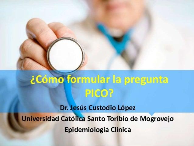 ¿Cómo formular la preguntaPICO?Dr. Jesús Custodio LópezUniversidad Católica Santo Toribio de MogrovejoEpidemiología Clínica