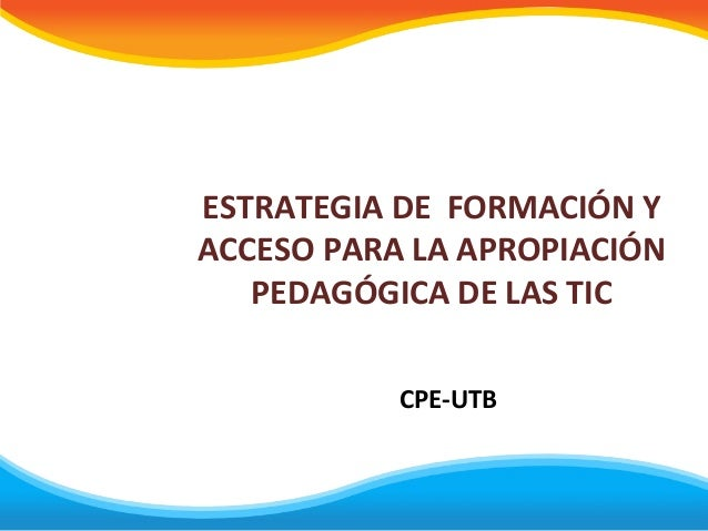 ESTRATEGIA DE FORMACIÓN Y ACCESO PARA LA APROPIACIÓN PEDAGÓGICA DE LAS TIC CPE-UTB